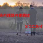 あなたと夫の理想の家族はどこにありますか?