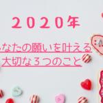 2020年 あなたの願いを叶える大切な3つのこと